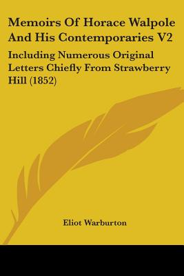 Memoirs of Horace Walpole and His Contemporaries V2: Including Numerous Original Letters Chiefly from Strawberry Hill (1852) - Warburton, Eliot (Editor)