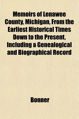 Memoirs of Lenawee County, Michigan, from the Earliest Historical Times Down to the Present, Including a Genealogical and Biographical Record - Bonner, William