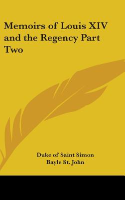 Memoirs of Louis XIV and the Regency Part Two - Saint Simon, Duke Of, and St John, Bayle (Translated by)