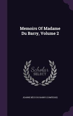 Memoirs of Madame Du Barry, Volume 2 - Jeanne Becu Du Barry (Comtesse) (Creator)