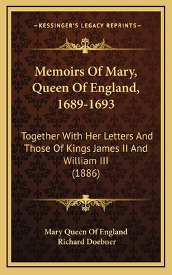 Memoirs of Mary, Queen of England, 1689-1693: Together with Her Letters and Those of Kings James II and William III (1886) - Mary Queen of England, and Doebner, Richard (Editor)