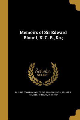 Memoirs of Sir Edward Blount, K. C. B., &C.; - Blount, Edward Charles Sir (Creator), and Reid, Stuart J (Stuart Johnson) 1848-1 (Creator)