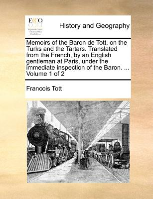 Memoirs of the Baron de Tott, on the Turks and the Tartars. Translated from the French, by an English Gentleman at Paris, Under the Immediate Inspection of the Baron. ... Volume 1 of 2 - Tott, Francois, bar