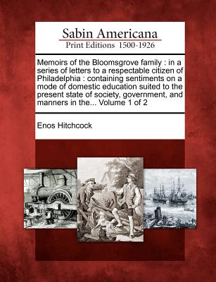 Memoirs of the Bloomsgrove Family: In a Series of Letters to a Respectable Citizen of Philadelphia: Containing Sentiments on a Mode of Domestic Education Suited to the Present State of Society, Government, and Manners in The... Volume 1 of 2 - Hitchcock, Enos