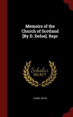 Memoirs of the Church of Scotland [By D. Defoe]. Repr - Defoe, Daniel
