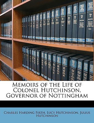 Memoirs of the Life of Colonel Hutchinson, Governor of Nottingham - Firth, Charles Harding, and Hutchinson, Lucy, and Hutchinson, Julius