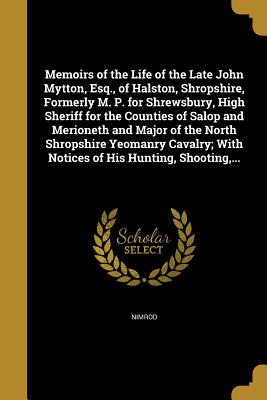 Memoirs of the Life of the Late John Mytton, Esq., of Halston, Shropshire, Formerly M. P. for Shrewsbury, High Sheriff for the Counties of Salop and Merioneth and Major of the North Shropshire Yeomanry Cavalry; With Notices of His Hunting, Shooting, ... - Nimrod (Creator)