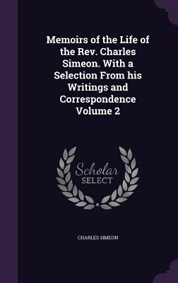 Memoirs of the Life of the REV. Charles Simeon. with a Selection from His Writings and Correspondence Volume 2 - Simeon, Charles