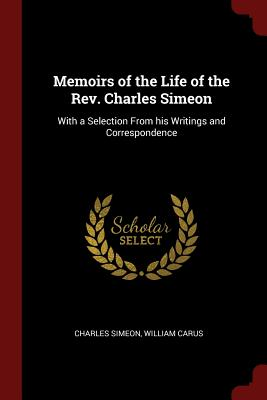 Memoirs of the Life of the REV. Charles Simeon: With a Selection from His Writings and Correspondence - Simeon, Charles, and Carus, William