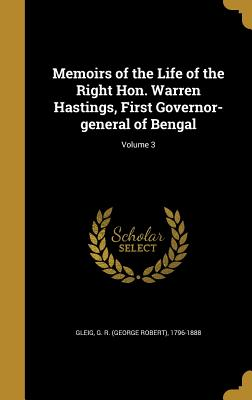 Memoirs of the Life of the Right Hon. Warren Hastings, First Governor-General of Bengal; Volume 3 - Gleig, G R (George Robert) 1796-1888 (Creator)