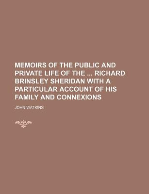 Memoirs of the Public and Private Life of the Richard Brinsley Sheridan with a Particular Account of His Family and Connexions - Watkins, John, Professor