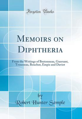 Memoirs on Diphtheria: From the Writings of Bretonneau, Guersant, Trousseau, Bouchut, Empis and Daviot (Classic Reprint) - Semple, Robert Hunter
