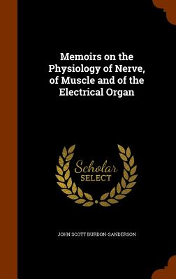 Memoirs on the Physiology of Nerve, of Muscle and of the Electrical Organ - Burdon-Sanderson, John Scott, Sir