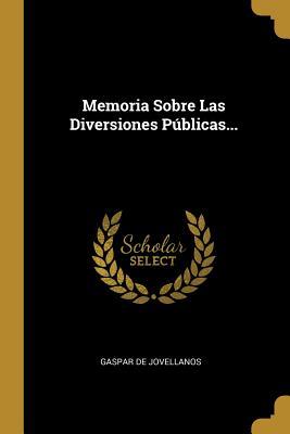 Memoria Sobre Las Diversiones Publicas... - Jovellanos, Gaspar De