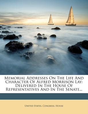 Memorial Addresses on the Life and Character of Alfred Morrison Lay: Delivered in the House of Representatives and in the Senate... - United States Congress House (Creator)