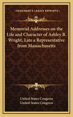 Memorial Addresses on the Life and Character of Ashley B. Wright, Late a Representative from Massachusetts - United States Congress