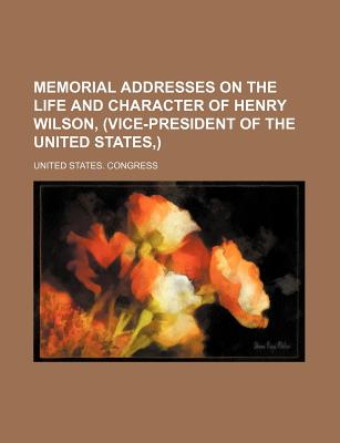 Memorial Addresses on the Life and Character of Henry Wilson, (Vice-President of the United States, ) - Congress, United States, Professor
