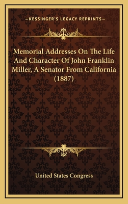 Memorial Addresses on the Life and Character of John Franklin Miller, a Senator from California (1887) - United States Congress