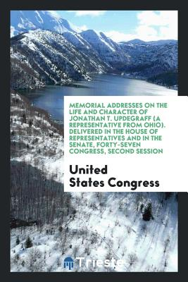 Memorial Addresses on the Life and Character of Jonathan T. Updegraff (a Representative from Ohio). Delivered in the House of Representatives and in the Senate, Forty-Seven Congress, Second Session - Congress, United States, Professor