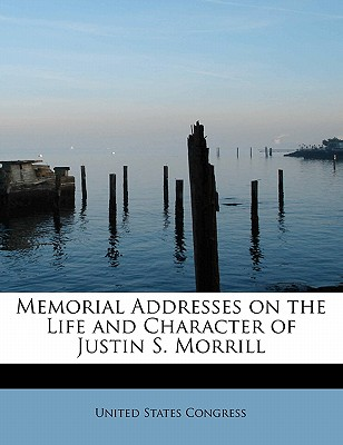 Memorial Addresses on the Life and Character of Justin S. Morrill - Congress, United States, Professor