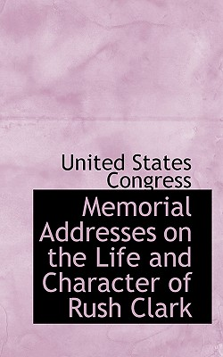 Memorial Addresses on the Life and Character of Rush Clark - Congress, United States, Professor