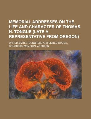 Memorial Addresses on the Life and Character of Thomas H. Tongue (Late a Representative from Oregon) - Congress, United States, Professor