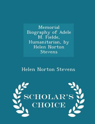 Memorial Biography of Adele M. Fielde, Humanitarian, by Helen Norton Stevens - Scholar's Choice Edition - Stevens, Helen Norton