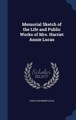 Memorial Sketch of the Life and Public Works of Mrs. Harriet Annie Lucas - Lucas, John Alexander