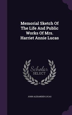 Memorial Sketch of the Life and Public Works of Mrs. Harriet Annie Lucas - Lucas, John Alexander