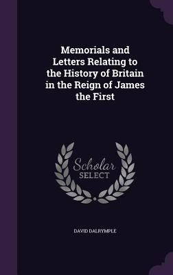 Memorials and Letters Relating to the History of Britain in the Reign of James the First - Dalrymple, David, Sir