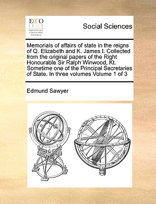 Memorials of Affairs of State in the Reigns of Q. Elizabeth and K. James I. Collected from the Original Papers of the Right Honourable Sir Ralph Winwood, Kt. Sometime One of the Principal Secretaries of State. in Three Volumes Volume 1 of 3 - Sawyer, Edmund