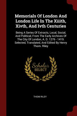 Memorials of London and London Life in the XIIIth, Xivth, and Ivth Centuries: Being a Series of Extracts, Local, Social, and Political, from the Early Archives of the City of London, A. D. 1276 - 1419. Selected, Translated, and Edited by Henry Thom. Riley - Riley, Thom