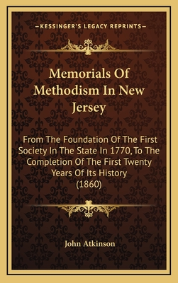 Memorials of Methodism in New Jersey: From the Foundation of the First Society in the State in 1770, to the Completion of the First Twenty Years of Its History (1860) - Atkinson, John