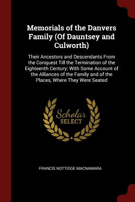 Memorials of the Danvers Family (of Dauntsey and Culworth): Their Ancestors and Descendants from the Conquest Till the Termination of the Eighteenth Century; With Some Account of the Alliances of the Family and of the Places, Where They Were Seated - MacNamara, Francis Nottidge