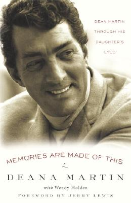 Memories Are Made of This: Dean Martin Through His Daughter's Eyes - Martin, Deana, and Holden, Wendy