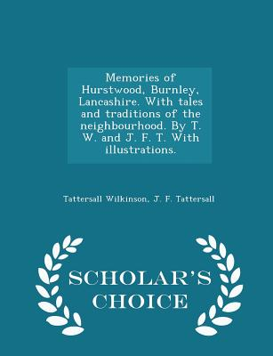 Memories of Hurstwood, Burnley, Lancashire. with Tales and Traditions of the Neighbourhood. by T. W. and J. F. T. with Illustrations. - Scholar's Choice Edition - Wilkinson, Tattersall, and Tattersall, J F