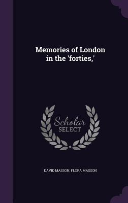 Memories of London in the 'Forties, ' - Masson, David, and Masson, Flora