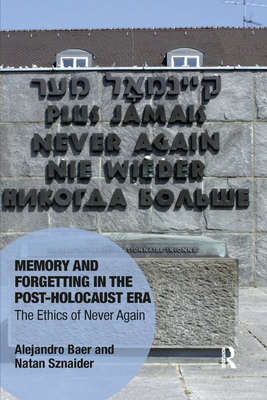 Memory and Forgetting in the Post-Holocaust Era: The Ethics of Never Again - Baer, Alejandro, and Sznaider, Natan