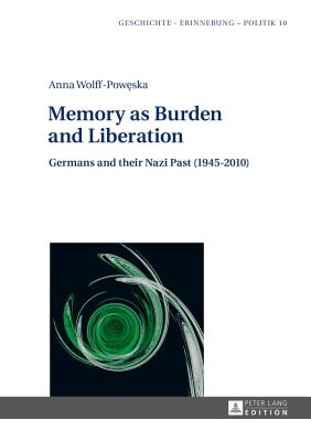 Memory as Burden and Liberation: Germans and their Nazi Past (1945-2010) - Wolff-Poweska, Anna