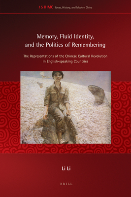 Memory, Fluid Identity, and the Politics of Remembering: The Representations of the Chinese Cultural Revolution in English-Speaking Countries - Li, Li