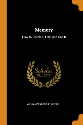 Memory: How to Develop, Train and Use It - Atkinson, William Walker