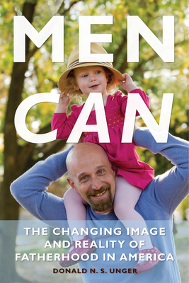 Men Can: The Changing Image and Reality of Fatherhood in America - Unger, Donald