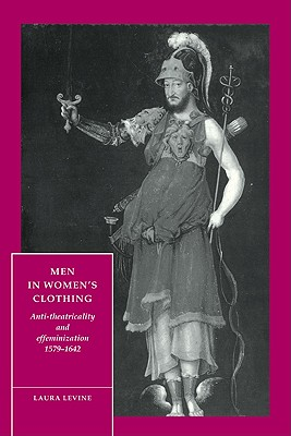 Men in Women's Clothing: Anti-theatricality and Effeminization, 1579-1642 - Levine, Laura