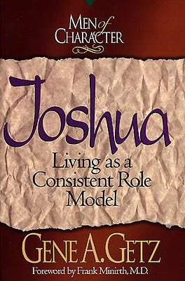 Men of Character: Joshua, Volume 1: Living as a Consistent Role Model - Getz, Gene A, Dr., and Minirth, Frank, Dr., MD (Foreword by)
