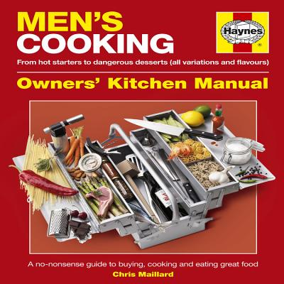 Men's Cooking: Owners' Kitchen Manual: From Hot Starters to Dangerous Desserts (All Variations and Flavours): A No-Nonsense Guide to Buying, Cooking and Eating Great Food - Maillard, Chris