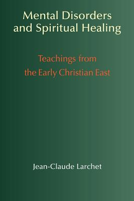 Mental Disorders & Spiritual Healing: Teachings from the Early Christian East - Larchet, Jean-Claude, and Champoux, G John (Translated by), and Coomaraswamy, Rama P (Translated by)