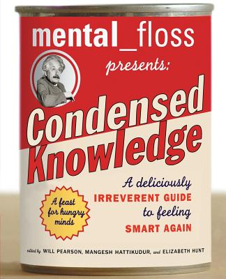 Mental Floss Presents Condensed Knowledge: A Deliciously Irreverent Guide to Feeling Smart Again - Pearson, Will (Editor), and Hattikudur, Mangesh (Editor), and Hunt, Elizabeth (Editor)