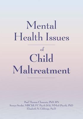 Mental Health Issues of Child Maltreatment - Clements, Paul Thomas, and Seedat, Soraya, and Gibbings, Elisabeth N