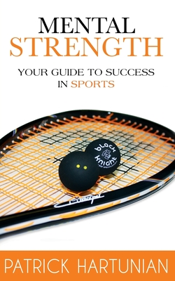 Mental Strength: A Guide to Success in Sports - Hartunian, Patrick