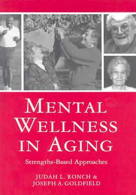 Mental Wellness in Aging: Strengths-Based Approaches - Ronch Ph D, Judah (Editor), and Goldfield M S W, Joseph (Editor)